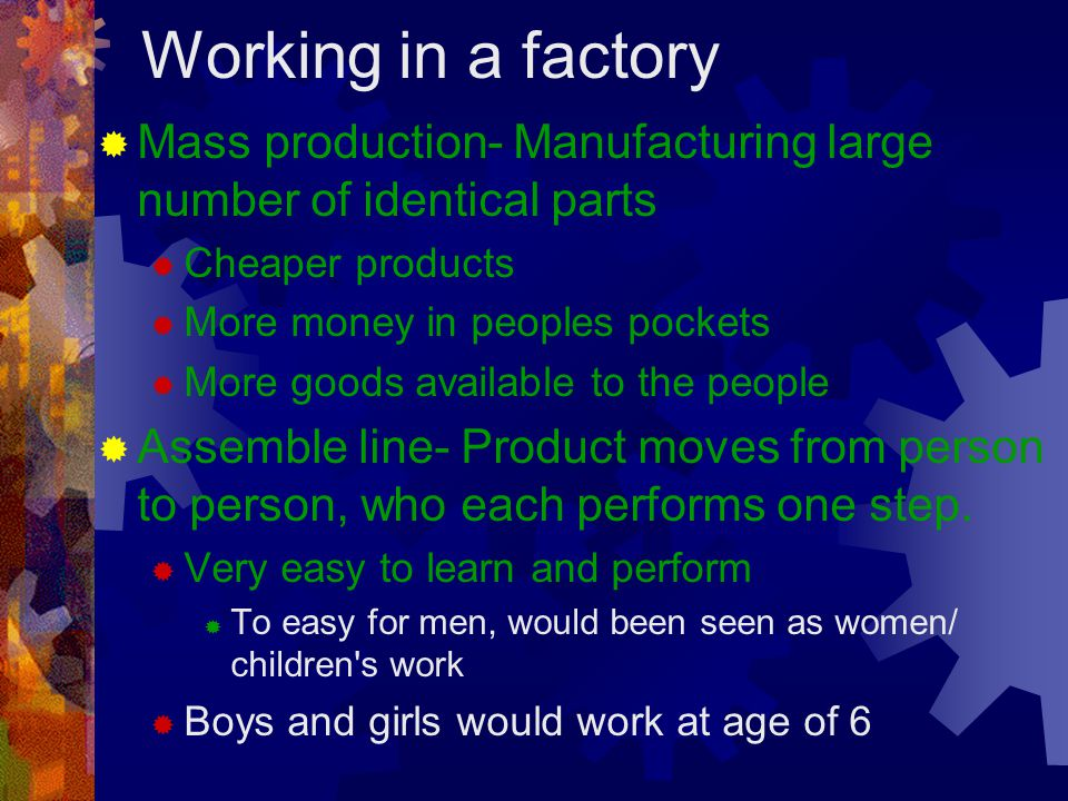 Working in a factory Mass production- Manufacturing large number of identical parts. Cheaper products.