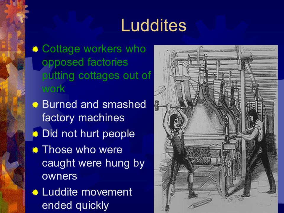 Luddites Cottage workers who opposed factories putting cottages out of work. Burned and smashed factory machines.