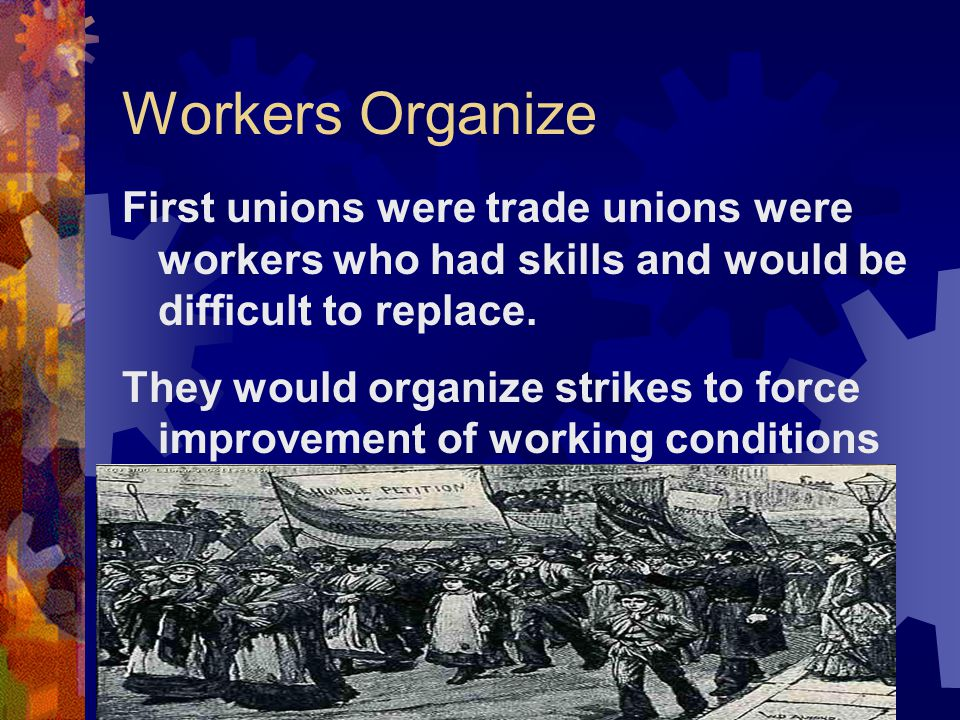 Workers Organize First unions were trade unions were workers who had skills and would be difficult to replace.