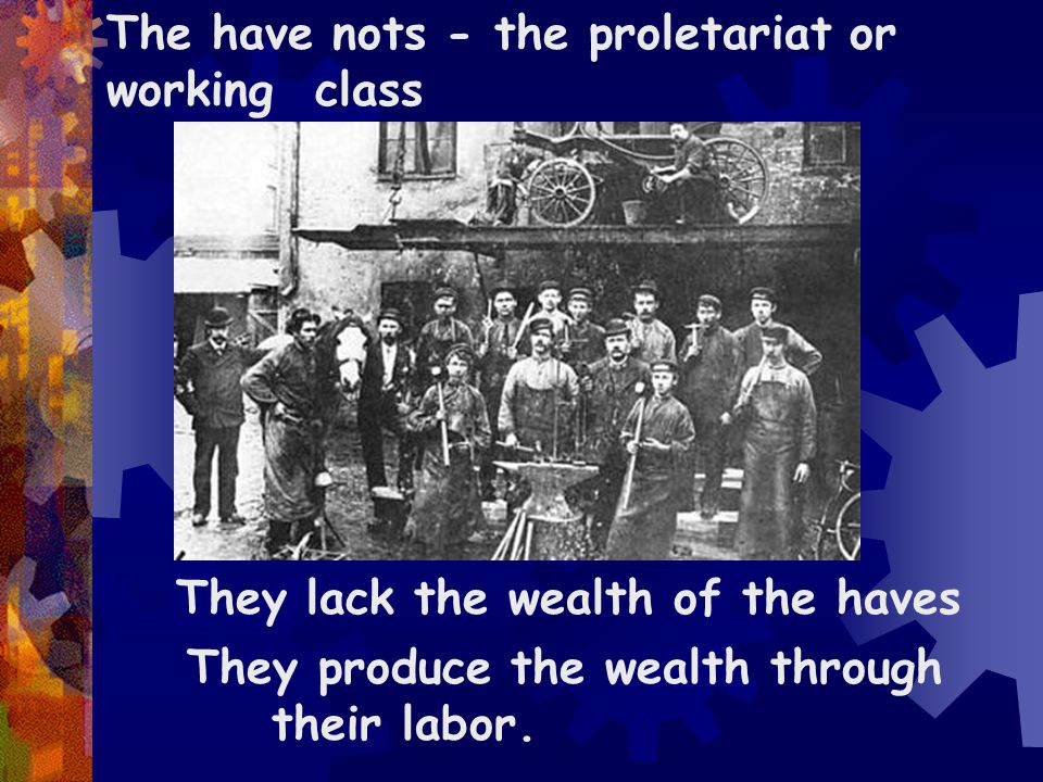 The have nots - the proletariat or working class