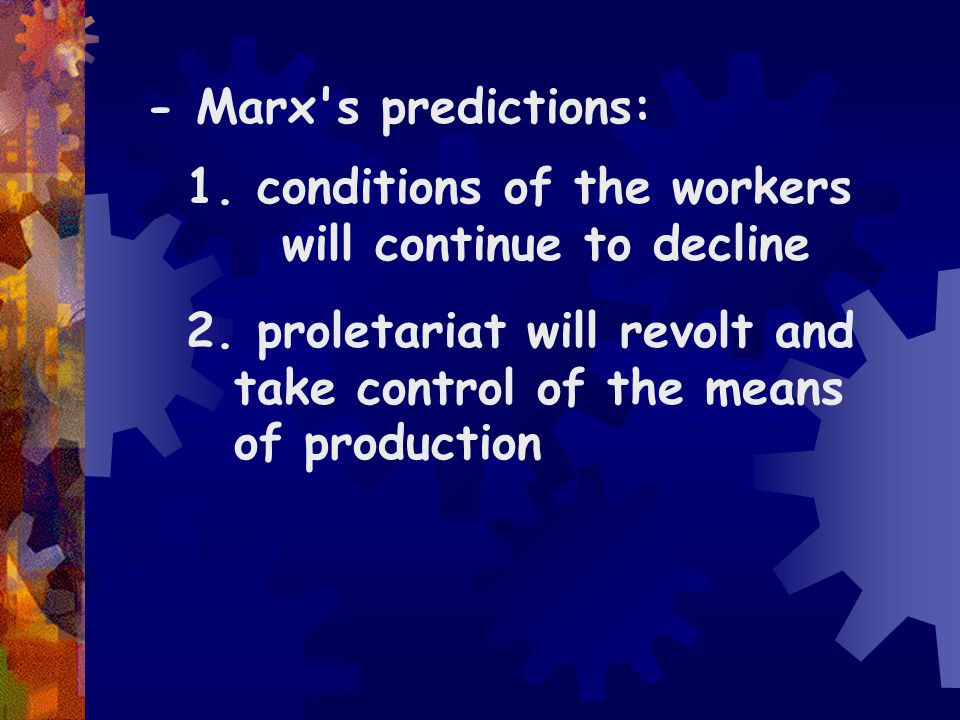 - Marx s predictions: conditions of the workers will continue to decline.