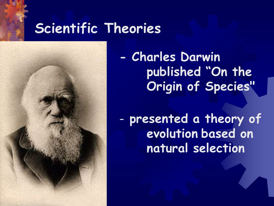 Scientific Theories - Charles Darwin published On the Origin of Species presented a theory of evolution based on natural selection.