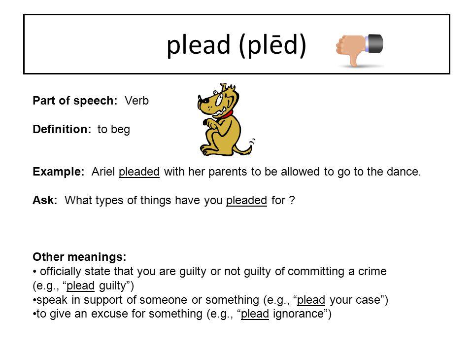 plead (plēd) Part of speech: Verb Definition: to beg