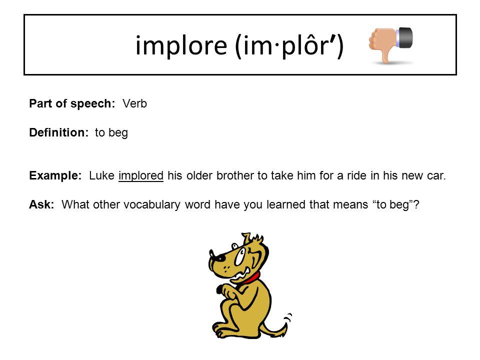 implore (im·plôr′) Part of speech: Verb Definition: to beg