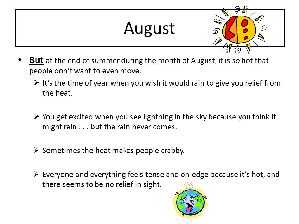 August But at the end of summer during the month of August, it is so hot that people don't want to even move.