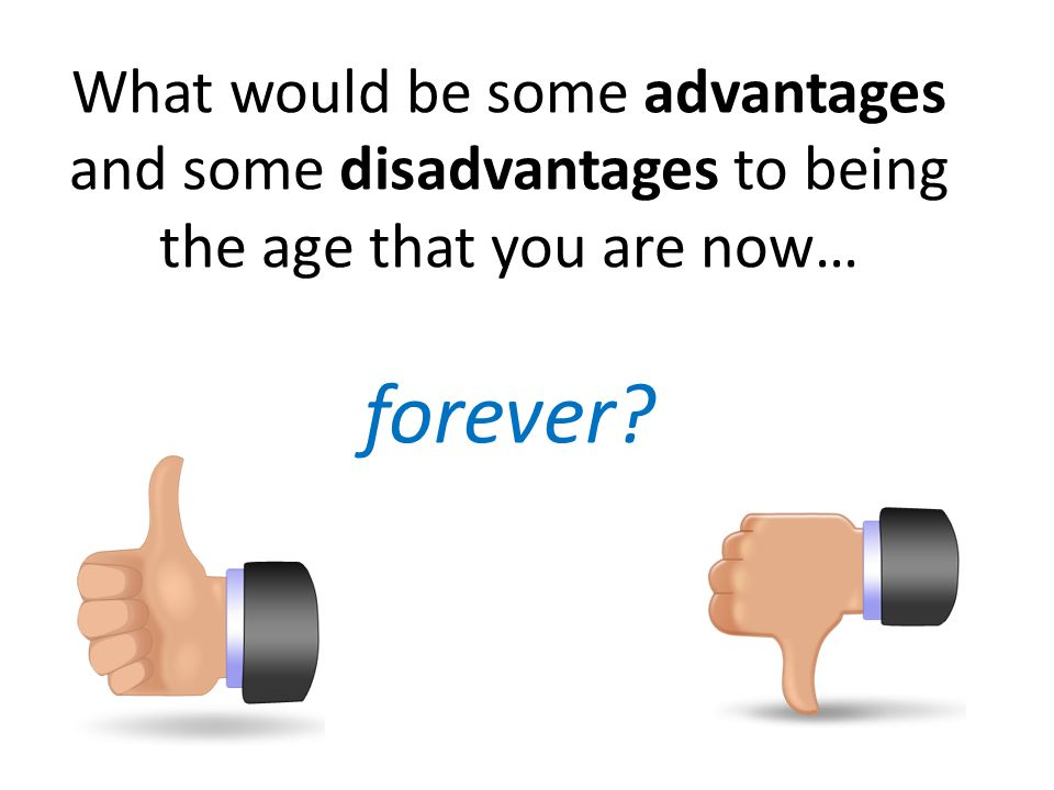 What would be some advantages and some disadvantages to being the age that you are now… forever