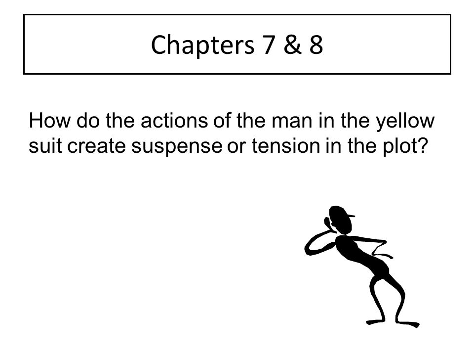 Chapters 7 & 8 How do the actions of the man in the yellow suit create suspense or tension in the plot