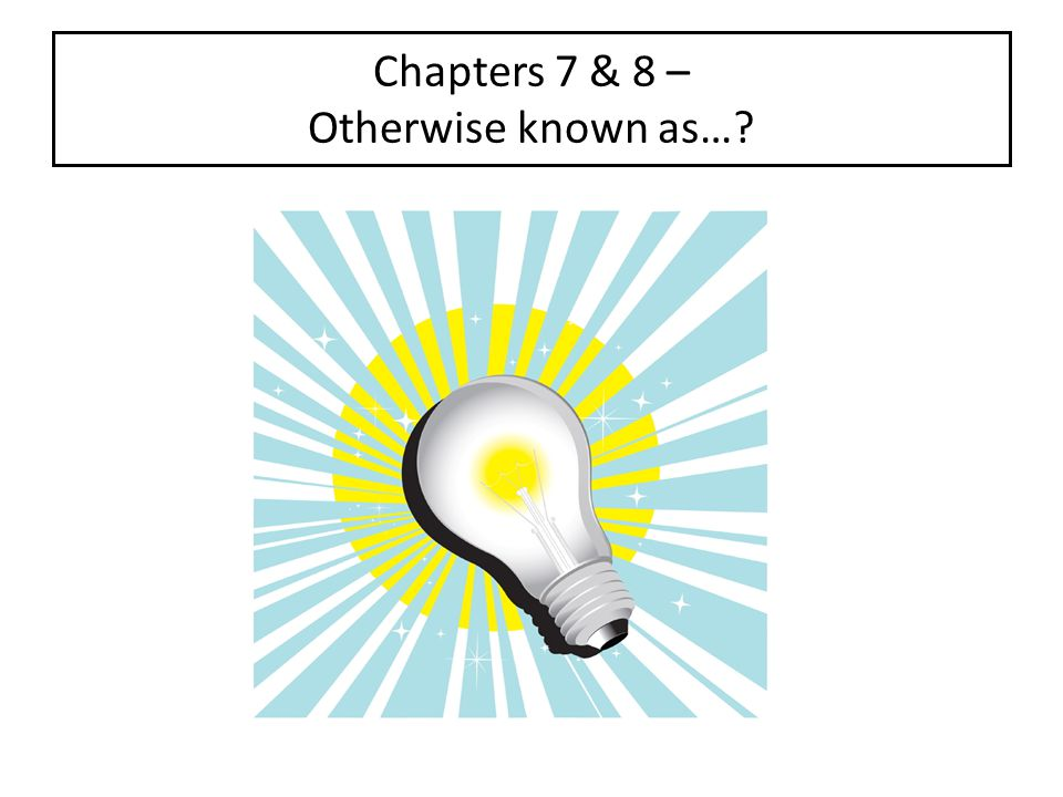 Chapters 7 & 8 – Otherwise known as…