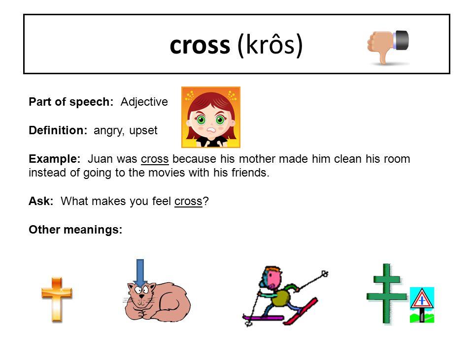 cross (krôs) Part of speech: Adjective Definition: angry, upset
