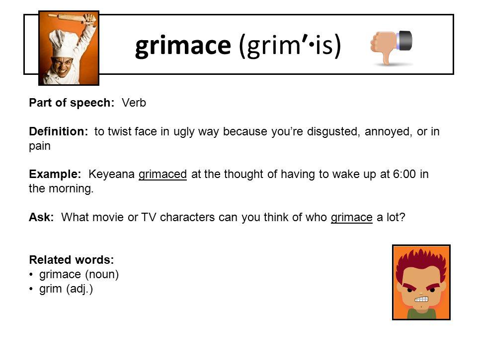grimace (grim′·is) Part of speech: Verb