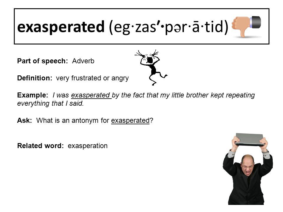 exasperated (eg·zas′·pər·ā·tid)
