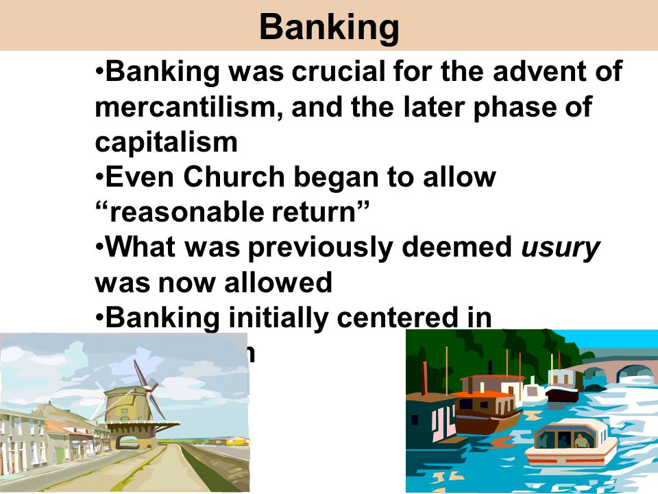 Banking Banking was crucial for the advent of mercantilism, and the later phase of capitalism. Even Church began to allow reasonable return