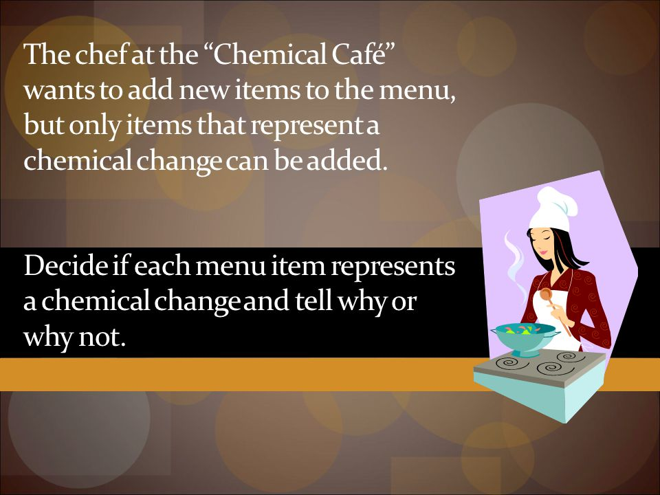 The chef at the Chemical Café wants to add new items to the menu, but only items that represent a chemical change can be added.