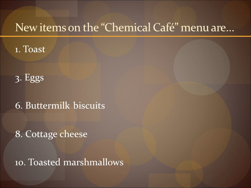New items on the Chemical Café menu are…