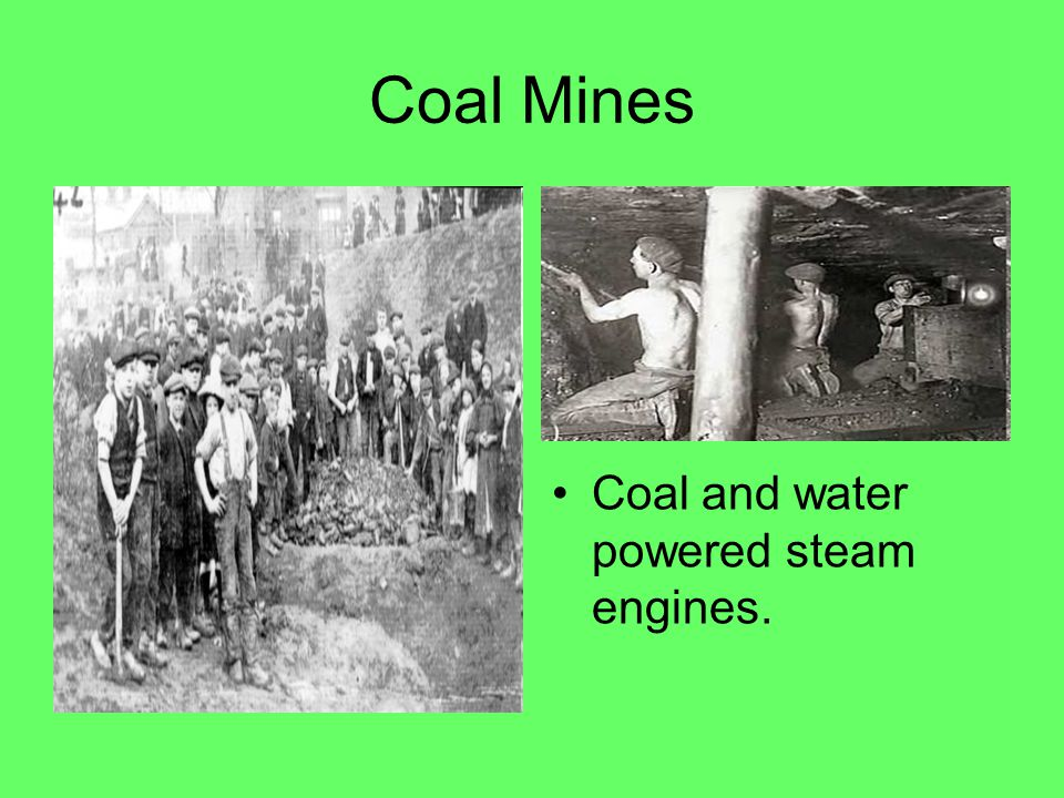 Coal Mines Coal and water powered steam engines.