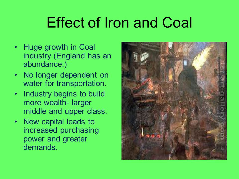 Effect of Iron and Coal Huge growth in Coal industry (England has an abundance.) No longer dependent on water for transportation.