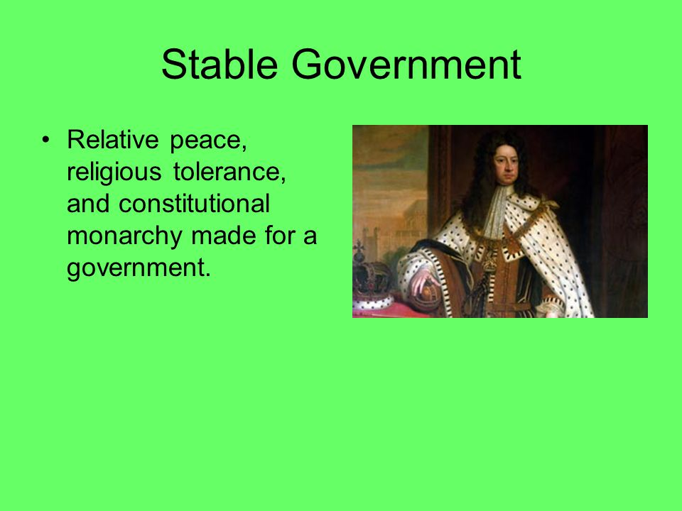 Stable Government Relative peace, religious tolerance, and constitutional monarchy made for a government.