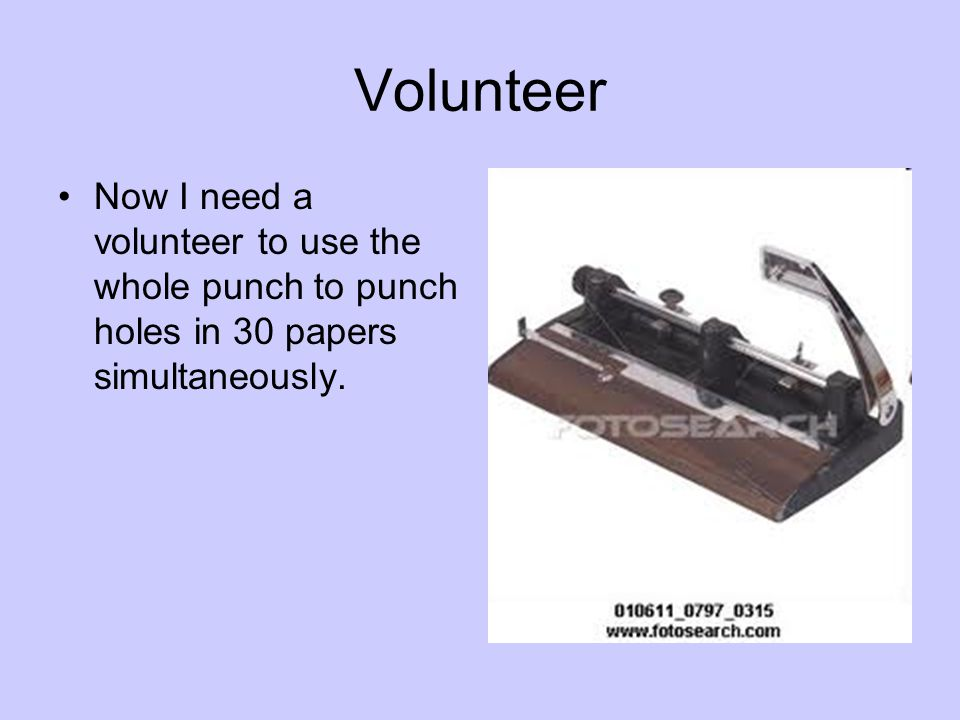 Volunteer Now I need a volunteer to use the whole punch to punch holes in 30 papers simultaneously.