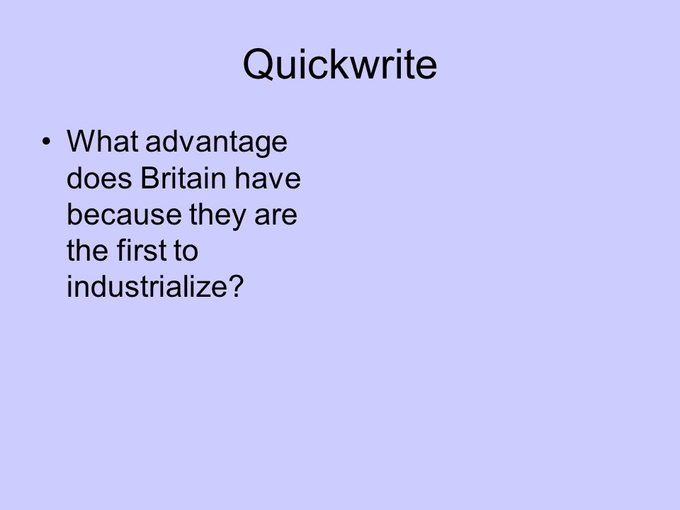 Quickwrite What advantage does Britain have because they are the first to industrialize