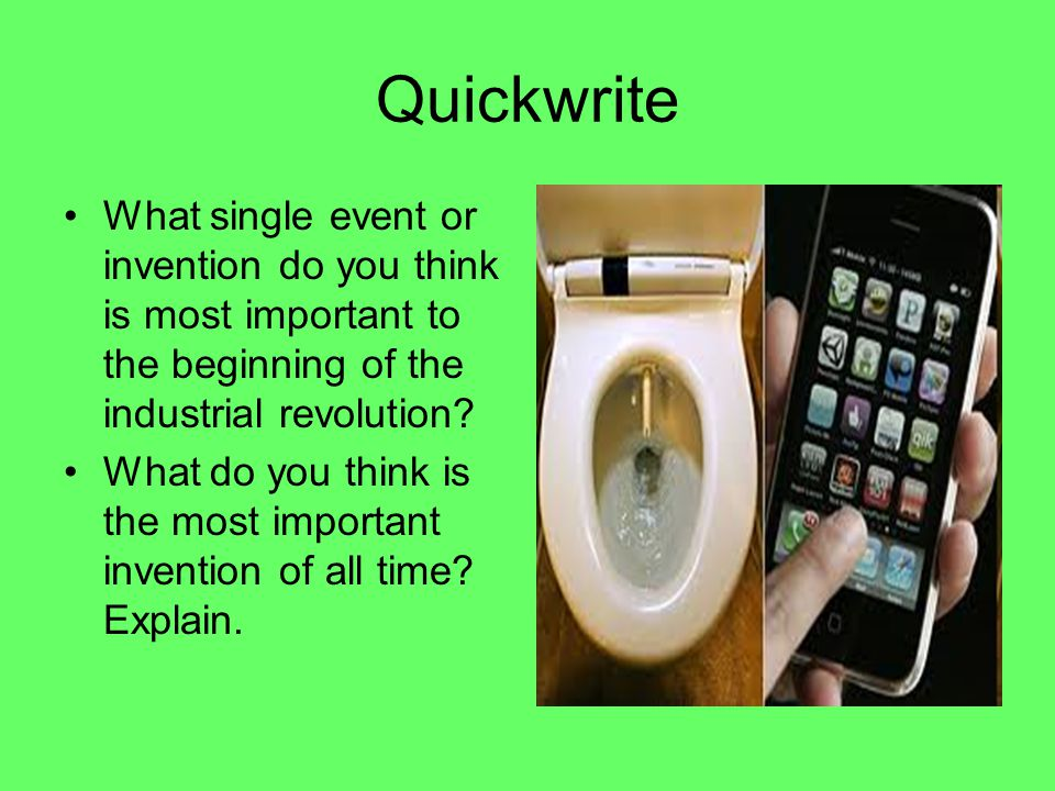 Quickwrite What single event or invention do you think is most important to the beginning of the industrial revolution