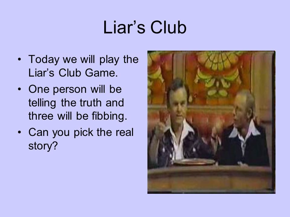 Liar's Club Today we will play the Liar's Club Game.