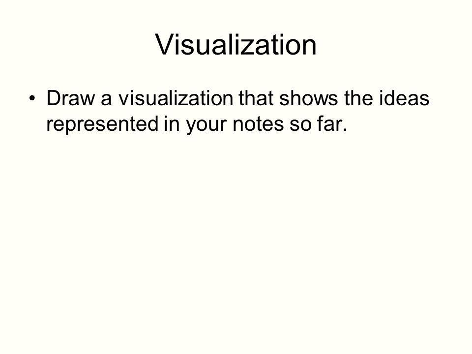 Visualization Draw a visualization that shows the ideas represented in your notes so far.