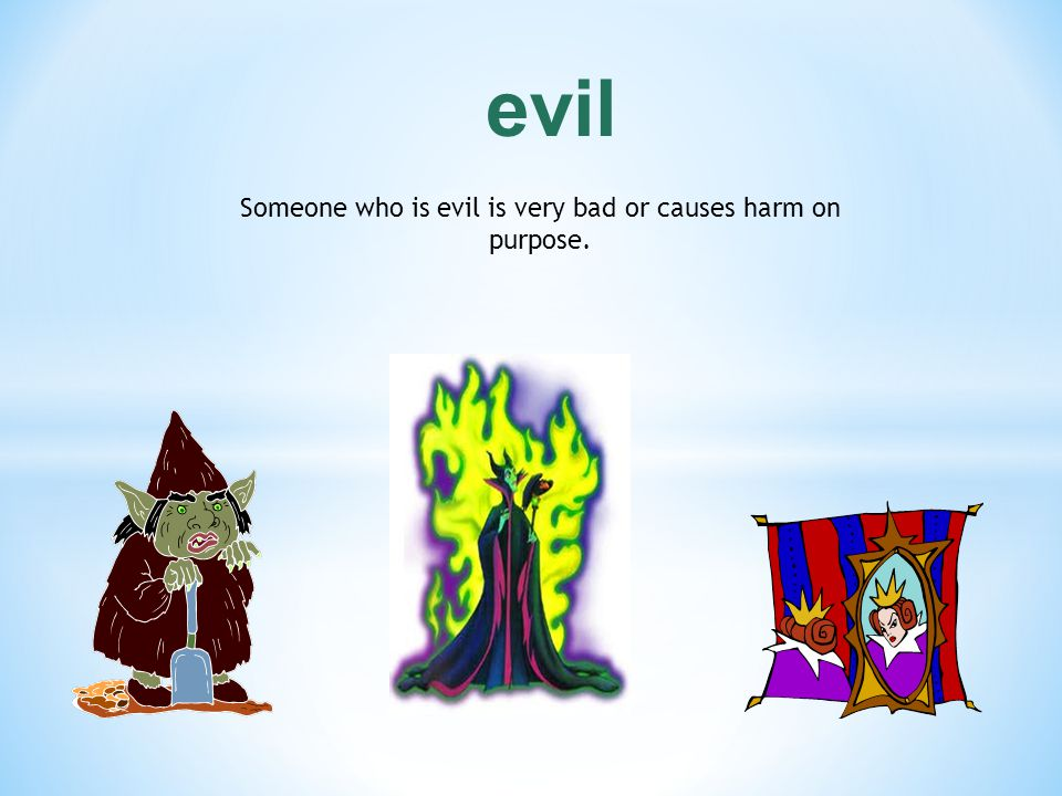 Someone who is evil is very bad or causes harm on purpose.