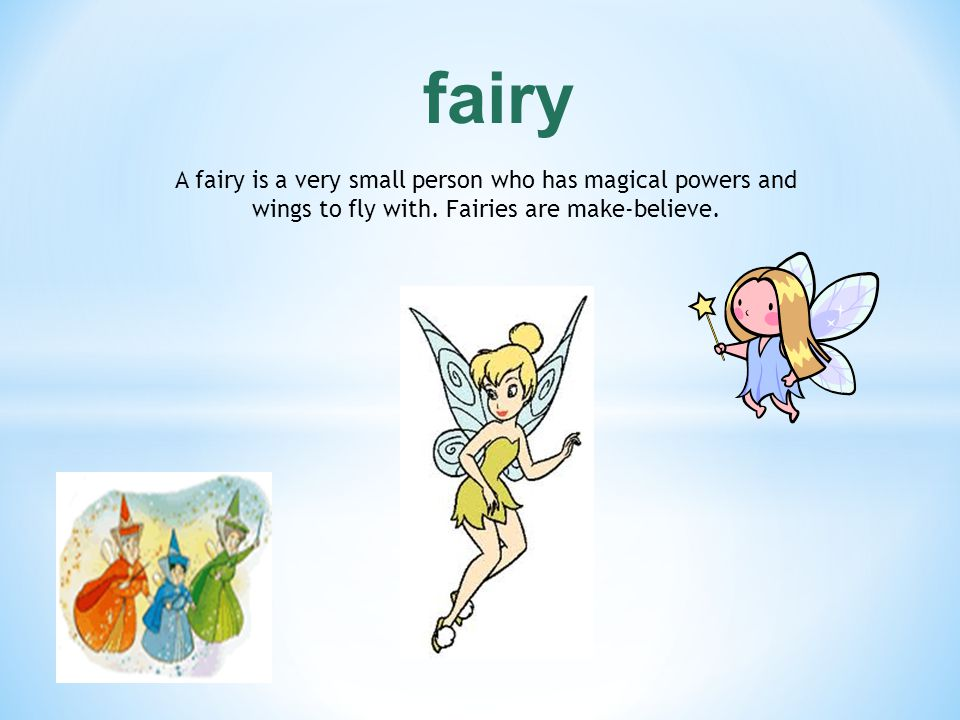 fairy A fairy is a very small person who has magical powers and wings to fly with.