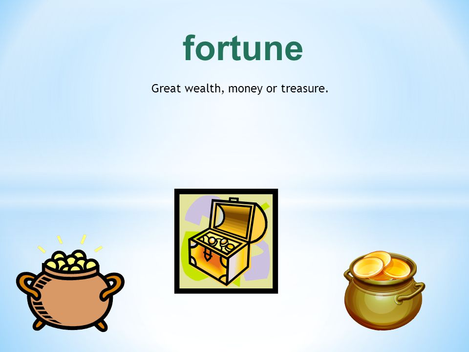 Great wealth, money or treasure.
