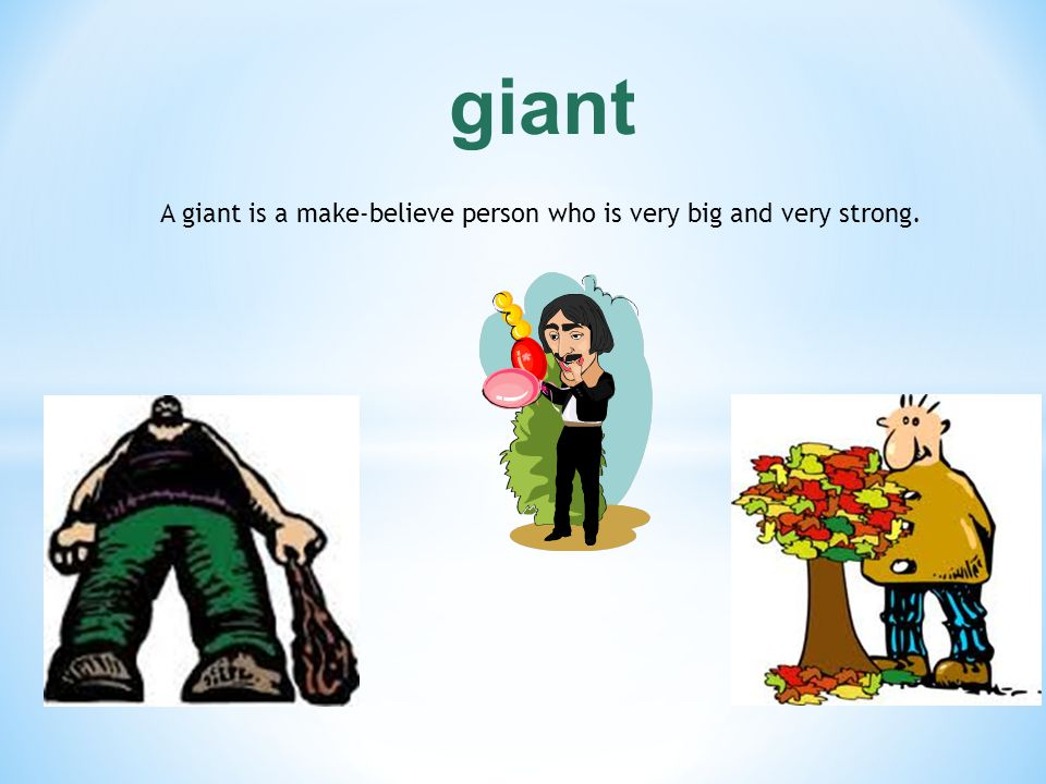 A giant is a make-believe person who is very big and very strong.
