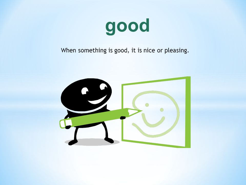 When something is good, it is nice or pleasing.