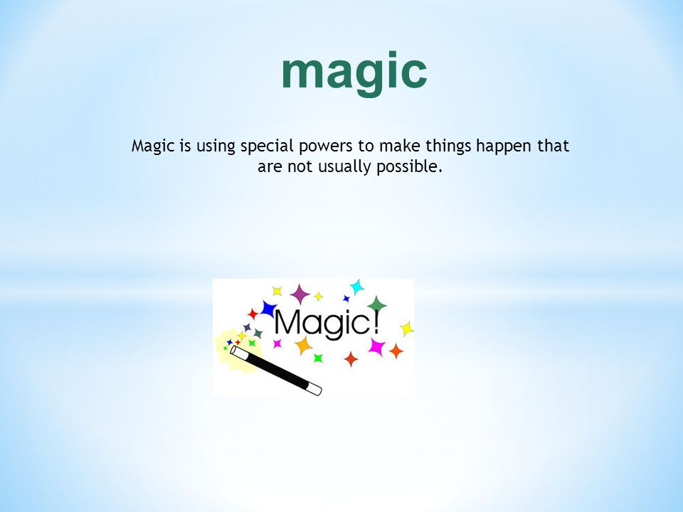 magic Magic is using special powers to make things happen that are not usually possible.