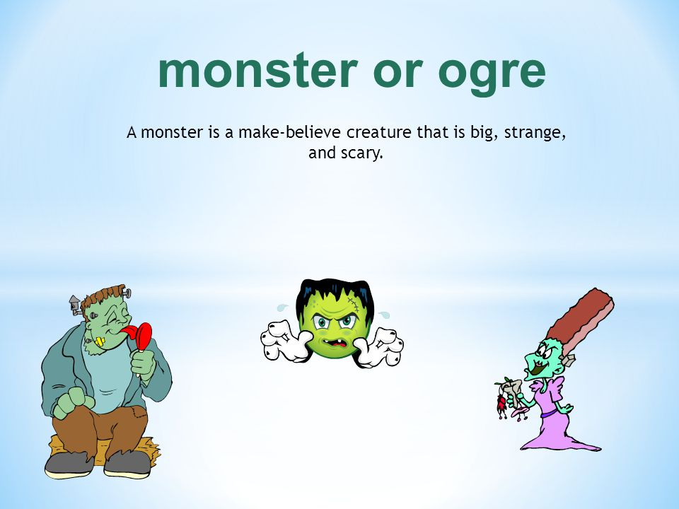 A monster is a make-believe creature that is big, strange, and scary.