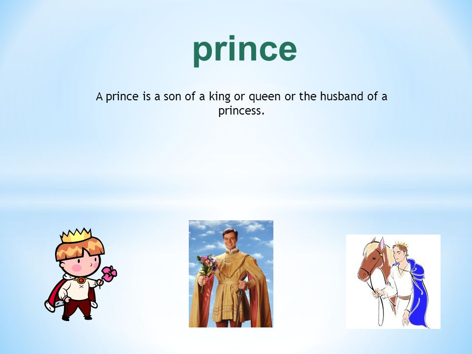 A prince is a son of a king or queen or the husband of a princess.