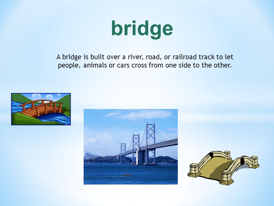 bridge A bridge is built over a river, road, or railroad track to let people, animals or cars cross from one side to the other.