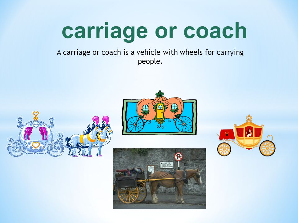 A carriage or coach is a vehicle with wheels for carrying people.