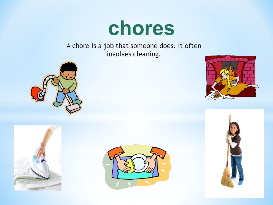 A chore is a job that someone does. It often involves cleaning.