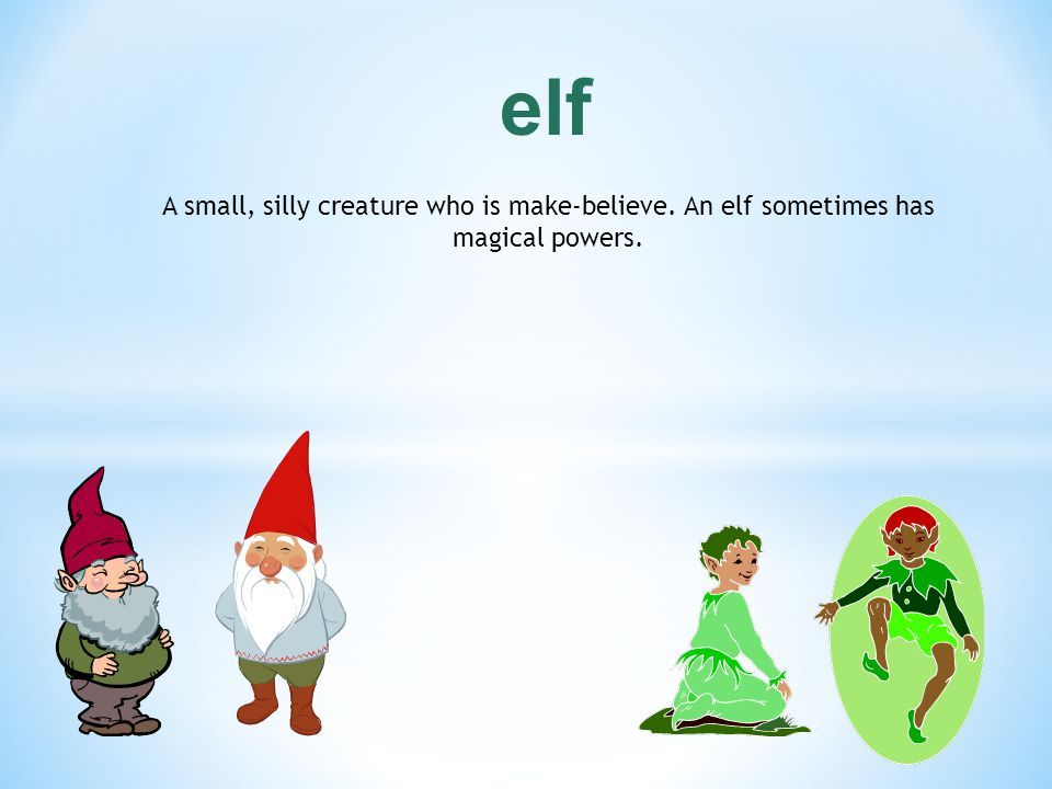 elf A small, silly creature who is make-believe. An elf sometimes has magical powers.
