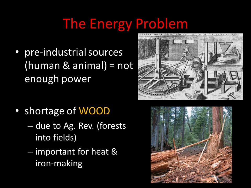 The Energy Problem pre-industrial sources (human & animal) = not enough power. shortage of WOOD. due to Ag. Rev. (forests into fields)