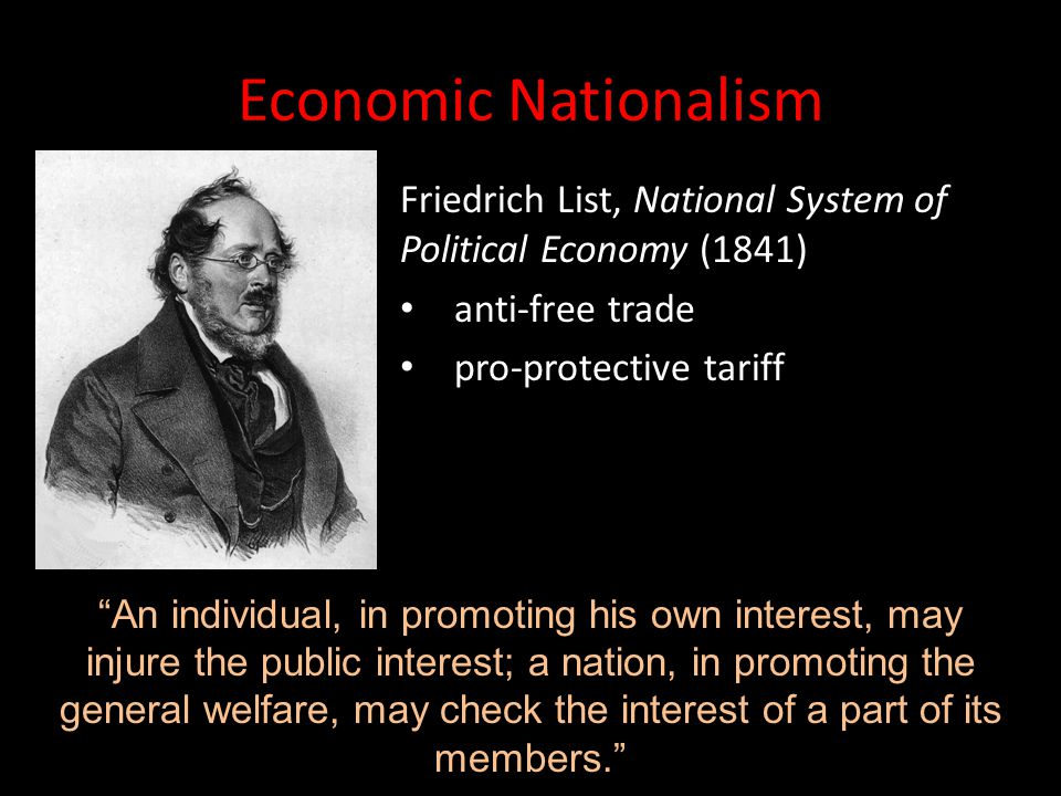 Economic Nationalism Friedrich List, National System of Political Economy (1841) anti-free trade. pro-protective tariff.