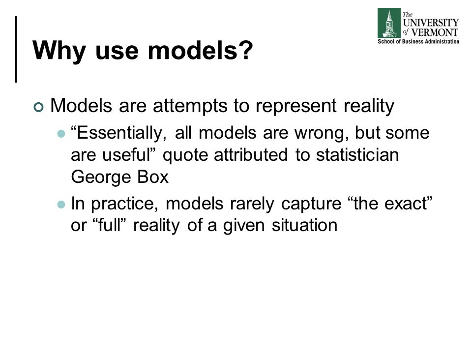 Why use models Models are attempts to represent reality