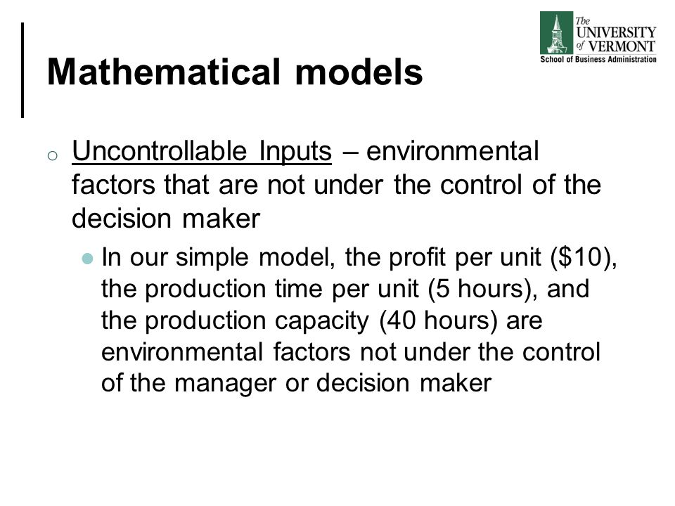Mathematical models Uncontrollable Inputs – environmental factors that are not under the control of the decision maker.
