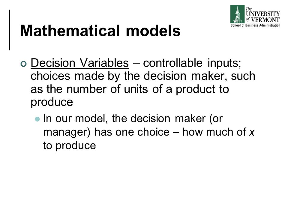 Mathematical models Decision Variables – controllable inputs; choices made by the decision maker, such as the number of units of a product to produce.