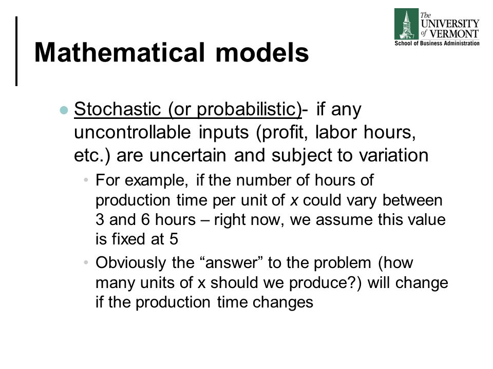 Mathematical models Stochastic (or probabilistic)- if any uncontrollable inputs (profit, labor hours, etc.) are uncertain and subject to variation.