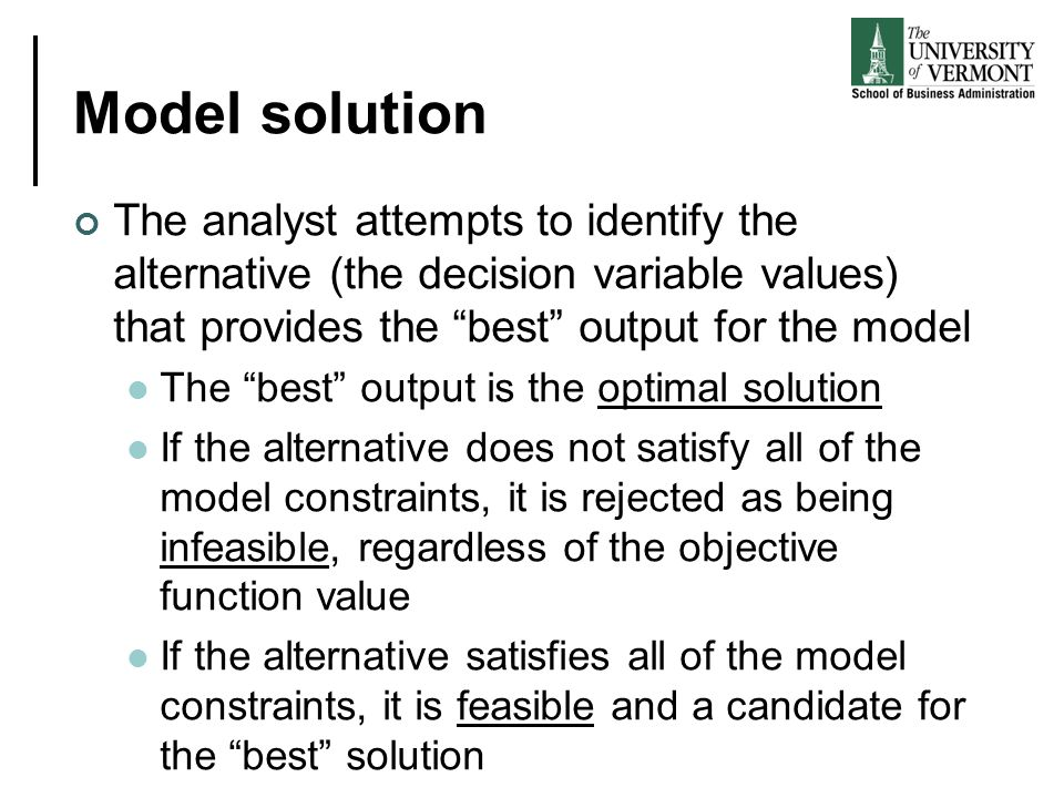 Model solution The analyst attempts to identify the alternative (the decision variable values) that provides the best output for the model.
