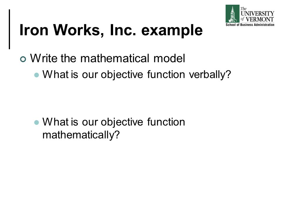 Iron Works, Inc. example Write the mathematical model