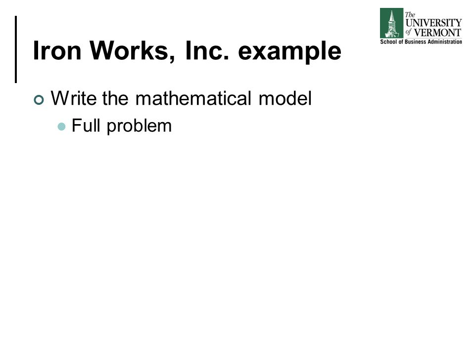Iron Works, Inc. example Write the mathematical model Full problem