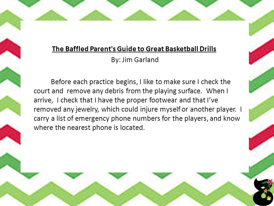 The Baffled Parent s Guide to Great Basketball Drills By: Jim Garland Before each practice begins, I like to make sure I check the court and remove any debris from the playing surface.
