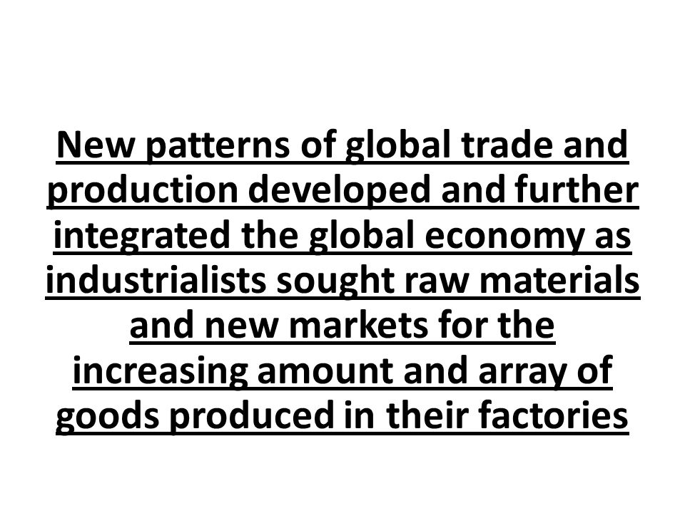 New patterns of global trade and production developed and further integrated the global economy as industrialists sought raw materials and new markets for the increasing amount and array of goods produced in their factories