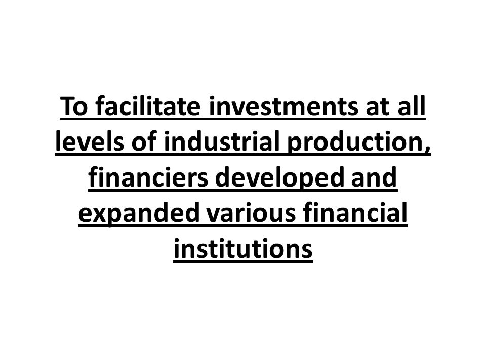To facilitate investments at all levels of industrial production, financiers developed and expanded various financial institutions